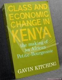Class and Economic Change in Kenya: The Making of an African Petite Bourgeoisie 1905-1970 by Gavin Kitching - 1982