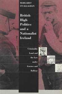 British high politics and a nationalist Ireland   Criminality  land and the law under Forster and Balfour.