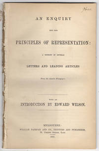 An enquiry into the principles of representation: a reprint of several letters and leading articles from the Argus newspaper. With an introduction by Edward Wilson.