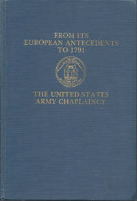 From Its European Antecedents to 1791 The United States Army Chaplaincy (Volume I)