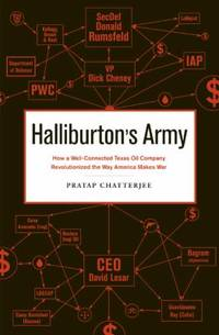 Halliburton's Army : How a Well-Connected Texas Oil Company Revolutionized the Way America Makes War by Pratap Chatterjee - 2009