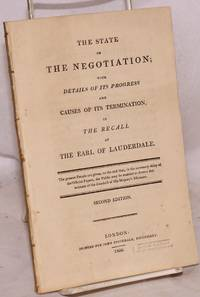 image of The State of the Negotiation; with Details of its Progress and Causes of its Termination, in the Recall of the Earl of Lauderdale. The present Details are given, to the end that, in the necessary delay of the Official Papers, the Public may be enabled to form a due estimate of the conduct of His Majesty's Ministers. Second Edition