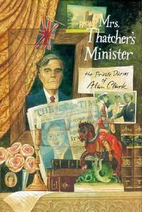 Mrs. Thatcher's Minister : The Private Diaries of Alan Clark