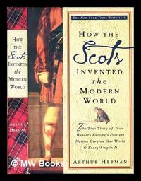 How the Scots invented the modern world : the true story of how Western Europe's poorest nation created our modern world & everything in it by  Arthur Herman - Paperback - First Paperback Edition - 2001 - from MW Books Ltd. (SKU: 290358)