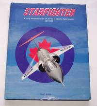 Starfighter A Loving Restrospective of the CF-104 Era in Canadian Fighter  Aviation 1961-1986