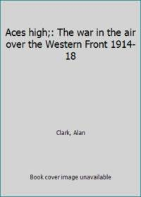 image of Aces high;: The war in the air over the Western Front 1914-18