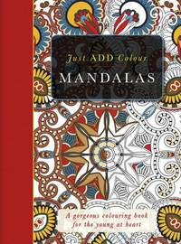 Just Add Colour Mandalas: Just Add Colour and Create a Masterpiece