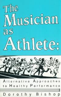Musician as Athlete, The: Alternative Approaches to Healthy Performances