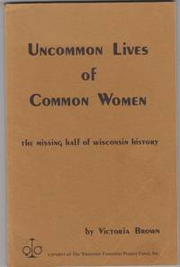 Uncommon Lives of Common Women. the Missing Half of Wisconsin History. a  Project of the Wisconsin Feminists Project Fund, Inc. by  Victoria Brown - Paperback - First Edition; First Printing - 1975 - from Beasley Books (SKU: 26678)