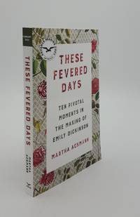 THESE FEVERED DAYS Ten Pivotal Moments in the Making of Emily Dickinson by ACKMANN Martha - from Rothwell & Dunworth Ltd (SKU: 142758)