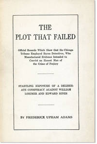 The Plot that Failed: Official Records which Show that the Chicago Tribune Employed Burns Detectives, who Manufactured Evidence Intended to Convict an Honest Man of the Crime of Perjury. Startling Exposure of a Deliberate Conspiracy Against William Lorimer and Edward Hines