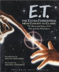 E.T. the Extra-Terrestrial: From Concept to Classic; The Illustrated Story of the Film and the...