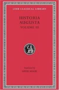Historia Augusta: Scriptores Historiae Augustae, Volume III (The Two Valerians, the Two Gallieni,...