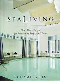 Spa Living: Ideas, Tips And Recipes for Revitalizing Body Mind Spirit