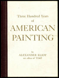 Three Hundred Years of American Painting by  Alexander ELIOT - First Edition - 1957 - from Between the Covers- Rare Books, Inc. ABAA (SKU: 318346)
