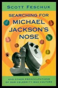 SEARCHING FOR MICHAEL JACKSON'S NOSE - and Other Preoccupations of Our Celebrity Mad Culture