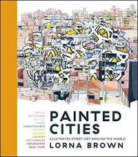 Painted Cities: Illustrated Street Art Around the World by Lorna Brown - 2018-10-01