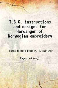 T.B.C. instructions and designs for Hardanger of Norwegian embroidery .. 1915 [Hardcover]