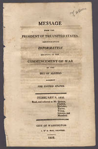 Message from the President of the United States, communicating information relative to the commencement of war by the Dey of Algiers against the United States. February 9, 1808. Read, and referred to Mr. Quincy, Findley, Nicholas, Taylor, Troup, Johnson, and Mumford.