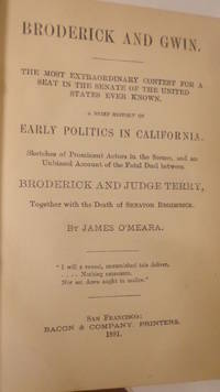 Broderick and Gwin. The Most Extraordinary Contest for a Seat in the Senate of the United States Ever Known. A Brief History of Early Politics in California