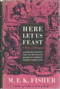 Here Let Us Feast, A Book of Banquets. An Epicure's Zestful Visit to the Festive Boards of Ancient & Modern Literature