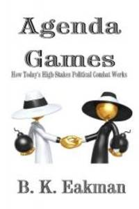 Agenda Games: How Today's High-Stakes Political Combat Works