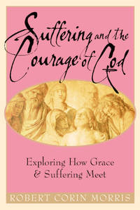 Suffering and the Courage of God : Exploring How Grace and Suffering Meet by Robert Corin Morris - 2005