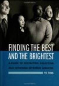 Finding The Best And Brightest: A Guide To Recruiting, Selecting, And Retaining Effective Leaders