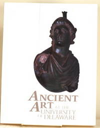 ANCIENT ART AT THE UNIVERSITY OF DELAWARE An Exhibition At the University  Gallery, February 12 - March 31, 1987