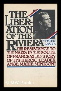 image of The Liberation of the Riviera : the Resistance to the Nazis in the South of France and the Story of its Heroic Leader, Ange-Marie Miniconi / Peter Leslie