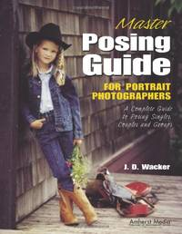 Master Posing Guide: For Portrait Photographers: A Complete Guide to Posing Singles, Couples and...