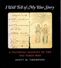 I Will Tell of My War Story: A Pictorial Account of the Nez Perce War (Samuel and Althea Stroum Book)
