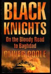 Black Knights : On the Bloody Road to Baghdad by  Oliver Poole - First  Edition - 2003 - from YesterYear Books and Biblio.co.uk