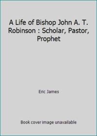 A Life of Bishop John A. T. Robinson : Scholar, Pastor, Prophet