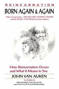 Born Again and Again : How Reincarnation Occurs and What It Means to You