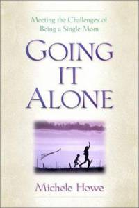 Going It Alone : Meeting the Challenges of Being a Single Mom