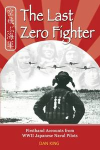The Last Zero Fighter : Firsthand Accounts from WWII Japanese Naval Pilots