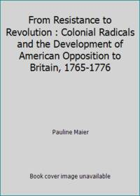 From Resistance to Revolution : Colonial Radicals and the Development of American Opposition to...
