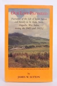 Our Love Prevailed (Narrative of The Life of James Sutton and Family in St. Kitts, Nevis, Anguilla, West Indes, during the 1940's and 1950's)