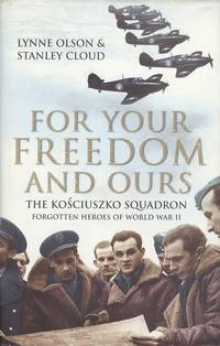 For Your Freedom and Ours: The Kosciuszko Squadron - Forgotten Heroes of World War II