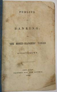 PUBLIUS ON BANKING: OR, THE MONEY-CHANGERS' TABLES OVERTHROWN