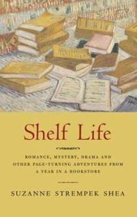 Shelf Life : Romance, Mystery, Drama, and Other Page-Turning Adventures from a Year in a Bookstore