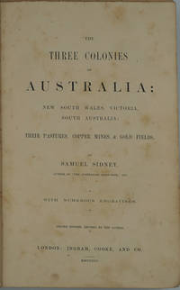 Three Colonies of Australia: New South Wales, Victoria, South Australia. Their Pastures, Copper Mines, & Gold Fields by  Samuel Sidney - Hardcover - Second edition - 1853 - from Antipodean Books, Maps & Prints and Biblio.com