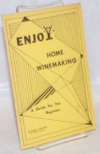 Enjoy home winemaking: a guide for the beginner