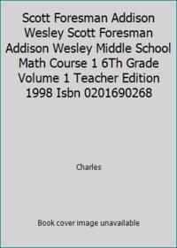 Scott Foresman Addison Wesley Scott Foresman Addison Wesley Middle School Math Course 1 6Th Grade Volume 1 Teacher Edition 1998 Isbn 0201690268