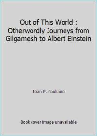 Out of This World : Otherwordly Journeys from Gilgamesh to Albert Einstein