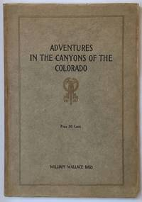 Adventures in the Canyons of the Colorado by Two of the Earliest Explorers, James White and W.W. Hawkins with Introduction and Notes by William Wallace Bass