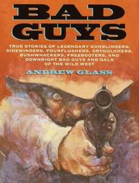 image of Bad Guys : True Stories of Legendary Gunslingers, Sidewinders, Fourflushers, Drygulchers, Bushwhackers, Freebooters and Downright Bad Guys and Gals of the Wild West