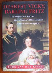 Dearest Vicky, Darling Fritz: The Tragic Love Story of Queen Victoria's  Eldest Daughter and the German Emperor