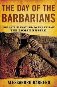 The Day of the Barbarians : The Battle That Led to the Fall of the Roman Empire